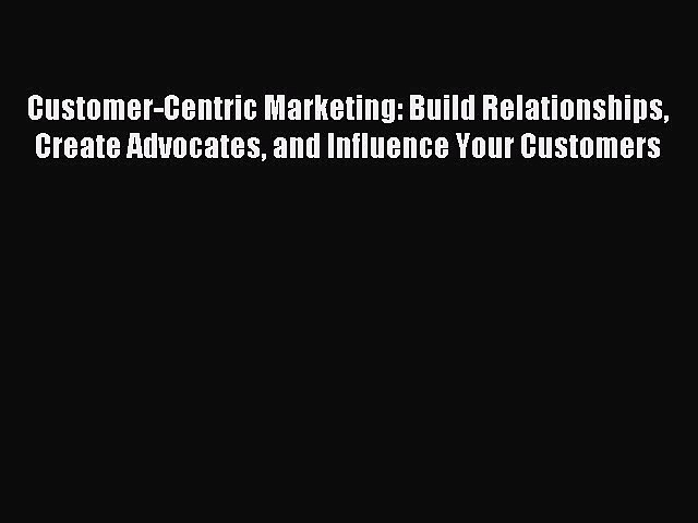 Read Customer-Centric Marketing: Build Relationships Create Advocates and Influence Your Customers