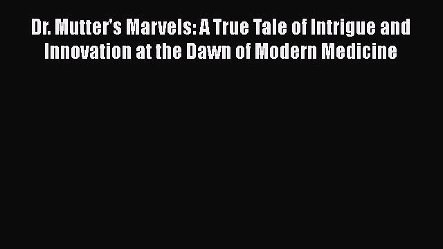Read Dr. Mutter's Marvels: A True Tale of Intrigue and Innovation at the Dawn of Modern Medicine