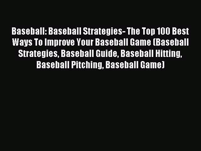 Read Baseball: Baseball Strategies- The Top 100 Best Ways To Improve Your Baseball Game (Baseball
