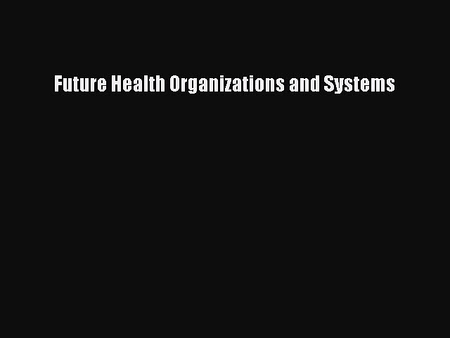 Read Future Health Organizations and Systems Ebook Free