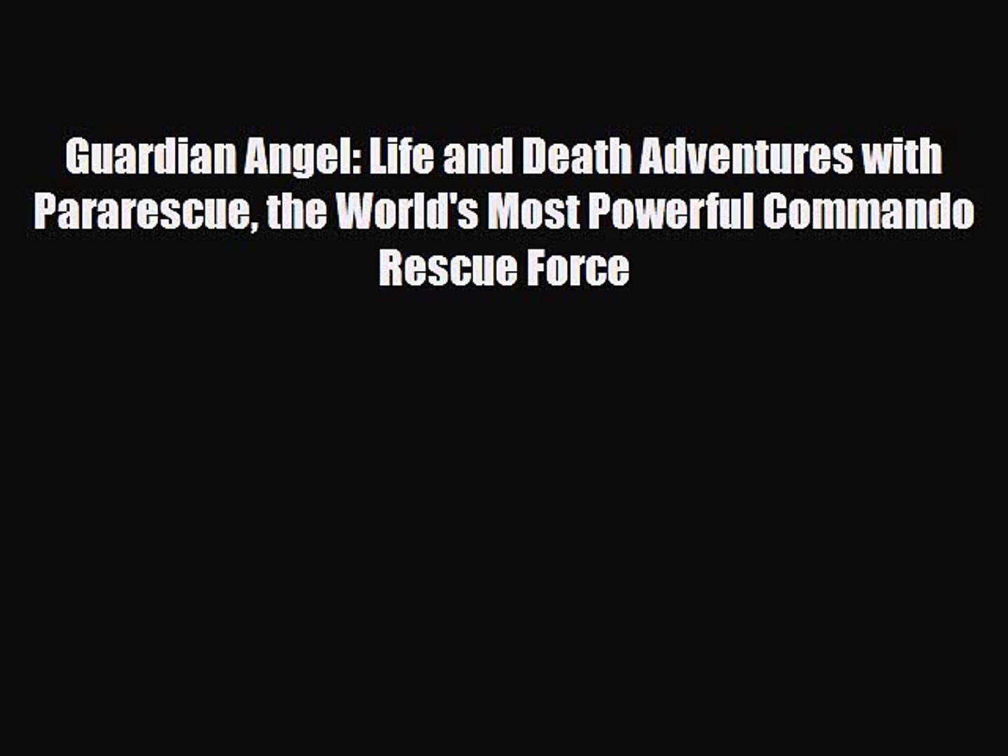 Read Books Guardian Angel: Life and Death Adventures with Pararescue the  World's Most Powerful