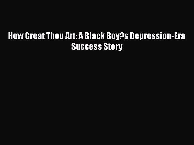 Download How Great Thou Art: A Black Boy?s Depression-Era Success Story Ebook Online