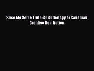 Read Slice Me Some Truth: An Anthology of Canadian Creative Non-fiction Ebook Free