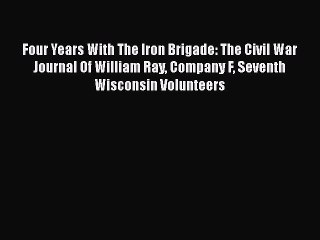 Read Four Years With The Iron Brigade: The Civil War Journal Of William Ray Company F Seventh