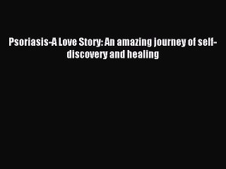 Read Psoriasis-A Love Story: An amazing journey of self-discovery and healing Ebook Free