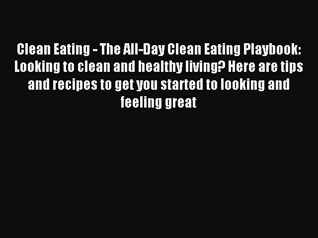 Read Clean Eating – The All-Day Clean Eating Playbook: Looking to clean and healthy living?