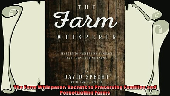 complete  The Farm Whisperer Secrets to Preserving Families and Perpetuating Farms