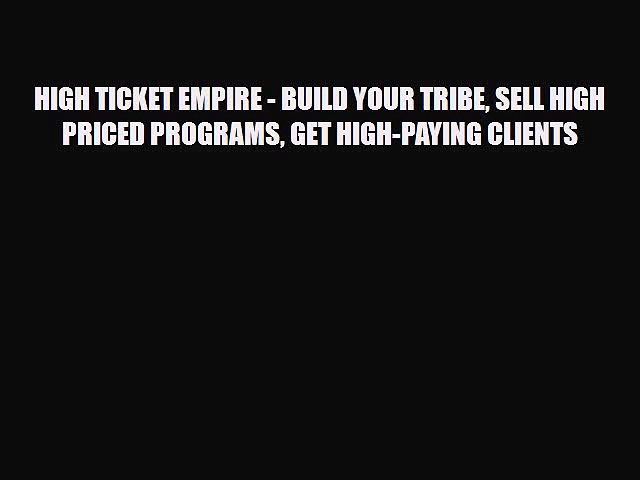 [PDF] HIGH TICKET EMPIRE – BUILD YOUR TRIBE SELL HIGH PRICED PROGRAMS GET HIGH-PAYING CLIENTS