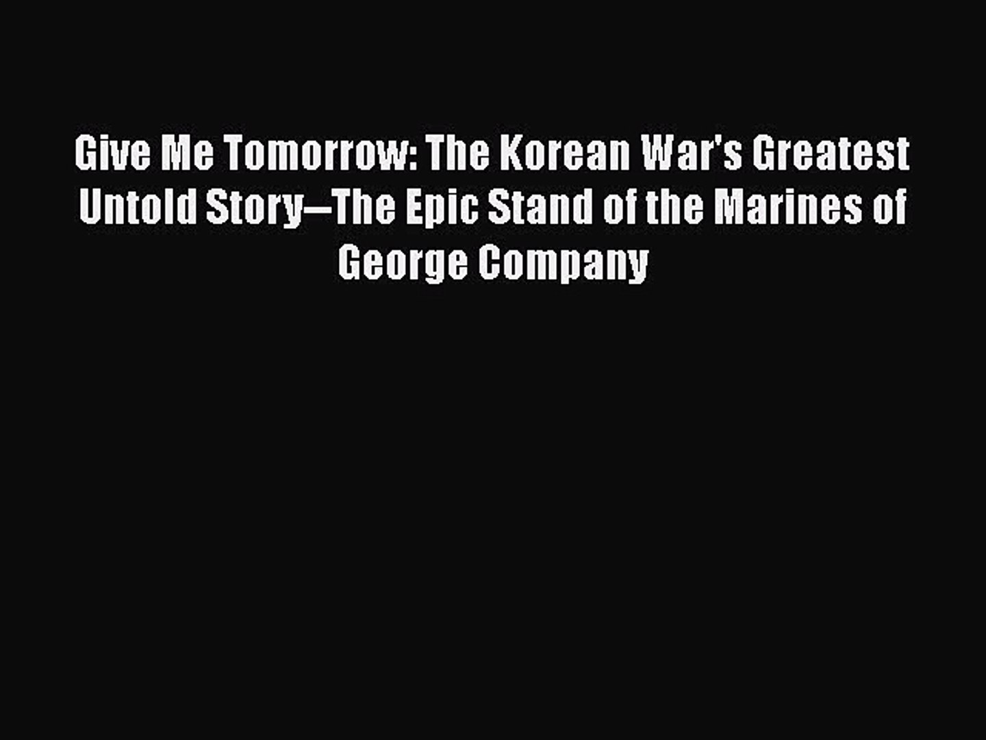 The Korean Wars Greatest Untold Story--The Epic Stand of the Marines of George Company Give Me Tomorrow