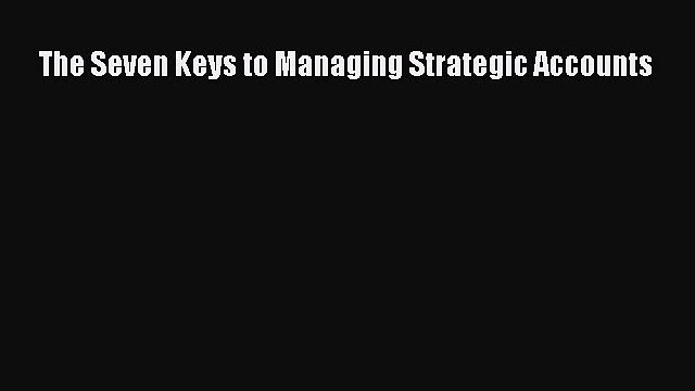 Read The Seven Keys to Managing Strategic Accounts Ebook Free