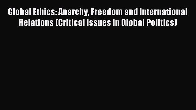 [PDF] Global Ethics: Anarchy Freedom and International Relations (Critical Issues in Global
