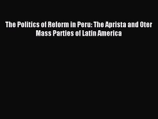 [PDF] The Politics of Reform in Peru: The Aprista and Oter Mass Parties of Latin America [Download]