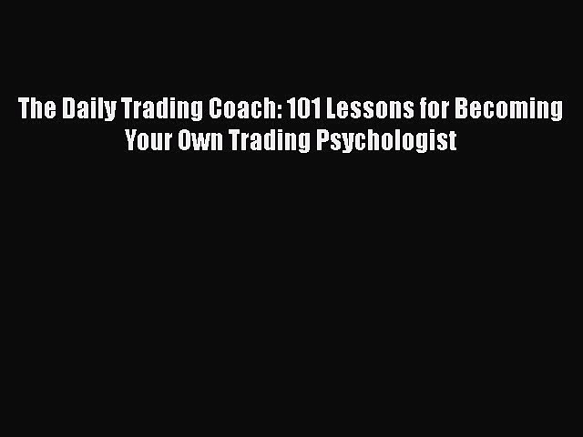 Read The Daily Trading Coach: 101 Lessons for Becoming Your Own Trading Psychologist Ebook