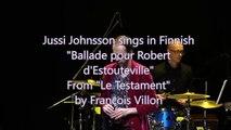 Jussi Johnsson sings in Finnish Ballade pour Robert d'Estouteville by François Villon