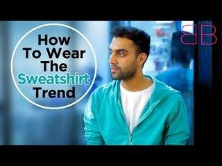 How To Wear The Sweatshirt Trend | Men's Style Tips