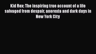 Read Kid Rex: The inspiring true account of a life salvaged from despair anorexia and dark