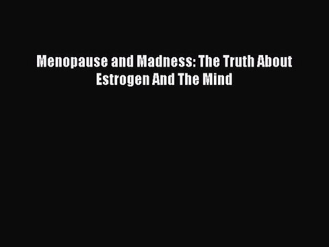 Menopause and Madness: The Truth About Estrogen And The Mind