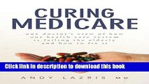 Read Curing Medicare: One doctor s view of how our health care system is failing the elderly and