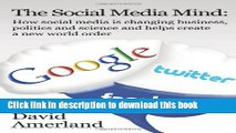 [Download] The Social Media Mind: How Social Media Is Changing Business, Politics and Science and