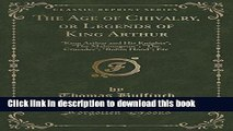 Read Books The Age of Chivalry, or Legends of King Arthur: King Arthur and His Knights; The