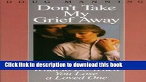 Download Don t Take My Grief Away: What to Do When You Lose a Loved One  PDF Free
