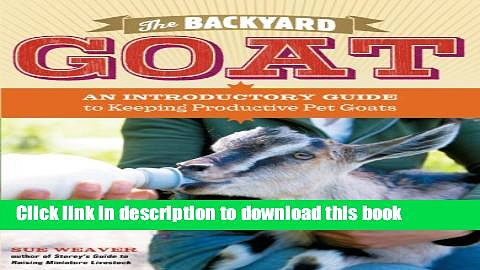 Read Books The Backyard Goat: An Introductory Guide to Keeping and Enjoying Pet Goats, from