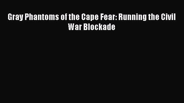 Free Full [PDF] Downlaod  Gray Phantoms of the Cape Fear: Running the Civil War Blockade#