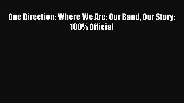 [PDF] One Direction: Where We Are: Our Band Our Story: 100% Official Read Online