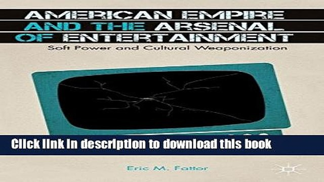 Read American Empire and the Arsenal of Entertainment: Soft Power and Cultural Weaponization
