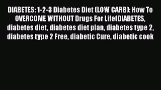 Read DIABETES: 1-2-3 Diabetes Diet (LOW CARB): How To OVERCOME WITHOUT Drugs For Life(DIABETES
