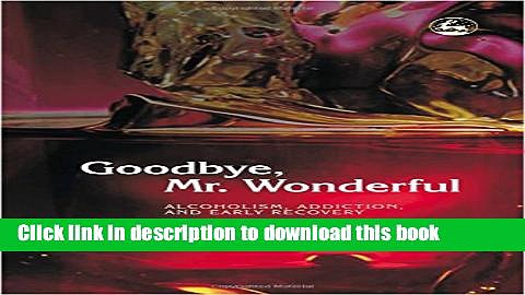 Read Goodbye, Mr. Wonderful: Alcoholism, Addiction and Early Recovery  Ebook Free