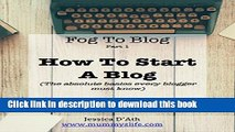 Download Fog to Blog: How to Start a Blog: The Absolute Beginners Guide To Starting A Blog PDF