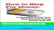 Read How to Blog for Money: 9 Strategies to Get Your Blog Earning Money Online and Off Ebook Free