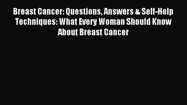 Read Breast Cancer: Questions Answers & Self-Help Techniques: What Every Woman Should Know