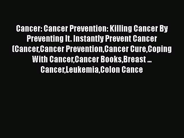 Read Cancer: Cancer Prevention: Killing Cancer By Preventing It. Instantly Prevent Cancer (CancerCancer
