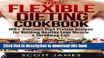 Read Books The Flexible Dieting Cookbook: 160 Delicious High Protein Recipes for Building Healthy