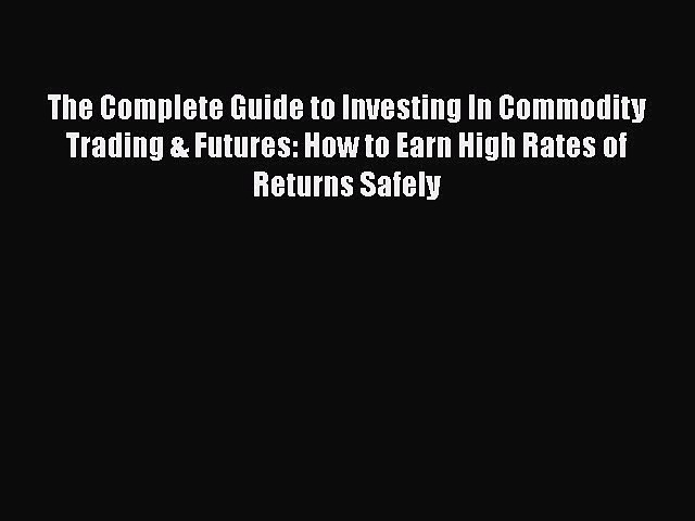 READ book  The Complete Guide to Investing In Commodity Trading & Futures: How to Earn High