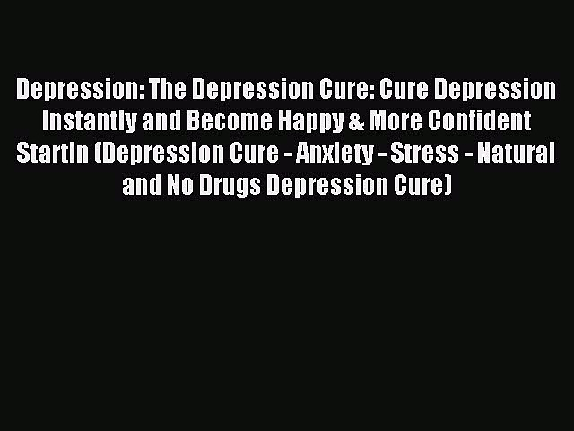 Read Depression: The Depression Cure: Cure Depression Instantly and Become Happy & More Confident