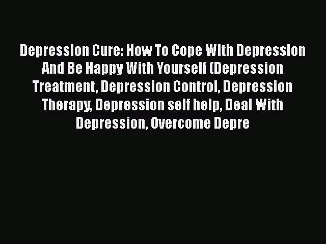 Read Depression Cure: How To Cope With Depression And Be Happy With Yourself (Depression Treatment