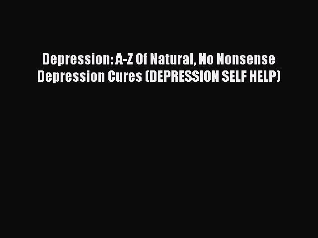 Read Depression: A-Z Of Natural No Nonsense Depression Cures (DEPRESSION SELF HELP) Ebook Free