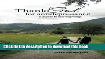 Read Book Thank God for Anti-Depressants!: A Journey to New Beginnings ebook textbooks
