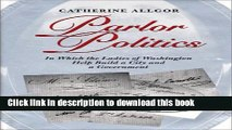 [PDF] Parlor Politics: In Which the Ladies of Washington Help Build a City and a Goin Which the