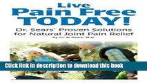 Download Books Live Pain Free Today! Dr. Sears  Proven Solutions for Natural Joint Pain Relief
