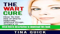 Download Books The Wart Cure: How To Get Rid of Warts Naturally Without Drugs, Surgery or