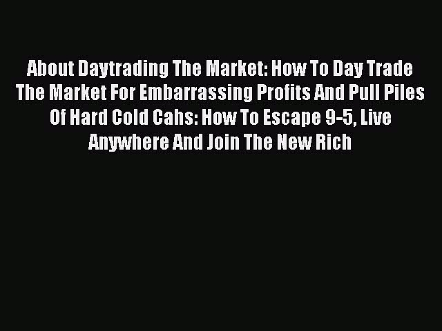 READ book  About Daytrading The Market: How To Day Trade The Market For Embarrassing Profits