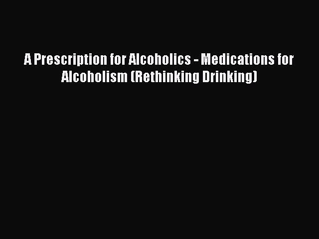 DOWNLOAD FREE E-books  A Prescription for Alcoholics – Medications for Alcoholism (Rethinking