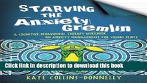 Read Starving the Anxiety Gremlin: A Cognitive Behavioural Therapy Workbook on Anxiety Management