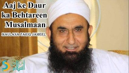 Maulana Tariq Jameel - Aaj ke Daur ka Behtareen Musalmaan