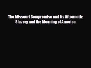 Read Book The Missouri Compromise And Its Aftermath Slavery And