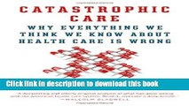 Download Catastrophic Care: Why Everything We Think We Know about Health Care Is Wrong Ebook Online